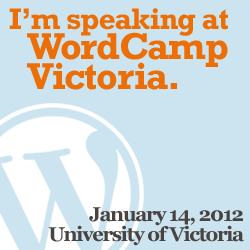 I'm speaking at WordCamp Victoria - January 14, 2012 - University of Victoria